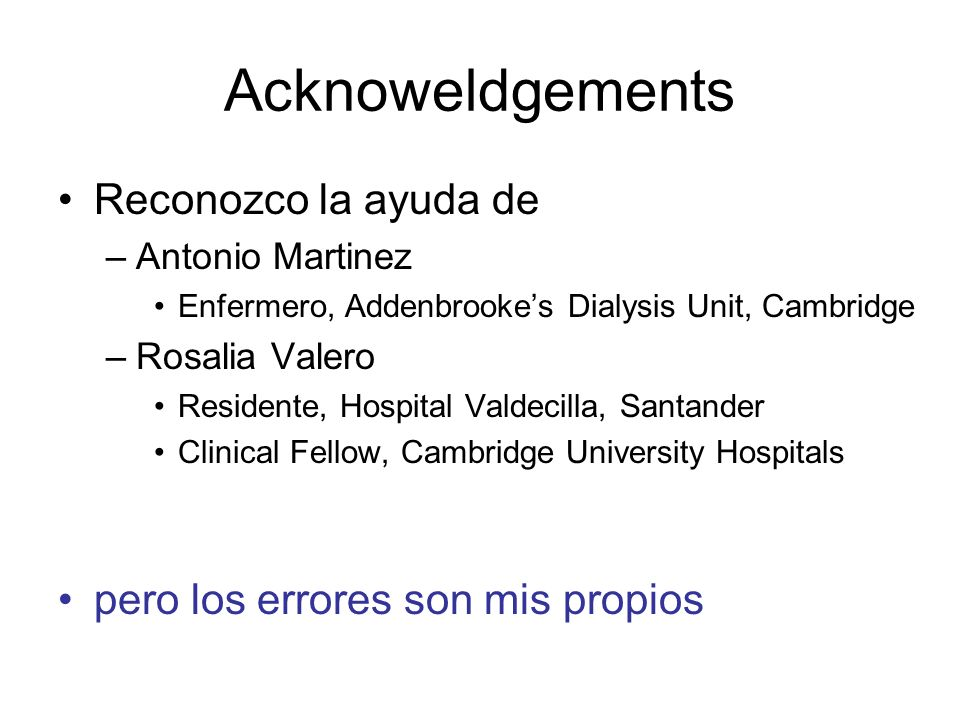 Acknoweldgements Reconozco la ayuda de –Antonio Martinez Enfermero, Addenbrookes Dialysis Unit, Cambridge –Rosalia Valero Residente, Hospital Valdecil