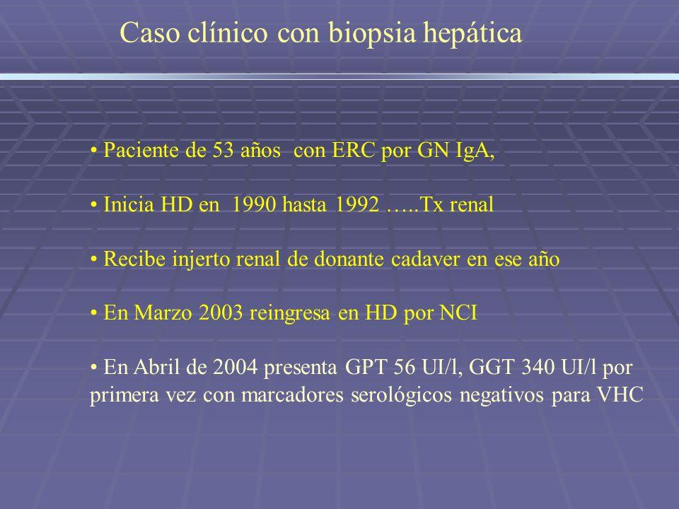 Caso clínico con biopsia hepática Paciente de 53 años con ERC por GN IgA, Inicia HD en 1990 hasta 1992 …..Tx renal Recibe injerto renal de donante cad