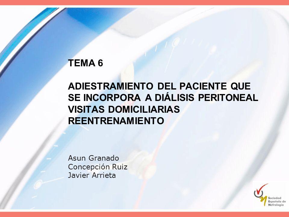 TEMA 6 ADIESTRAMIENTO DEL PACIENTE QUE SE INCORPORA A DIÁLISIS PERITONEAL VISITAS DOMICILIARIAS REENTRENAMIENTO Asun Granado Concepción Ruiz Javier Ar