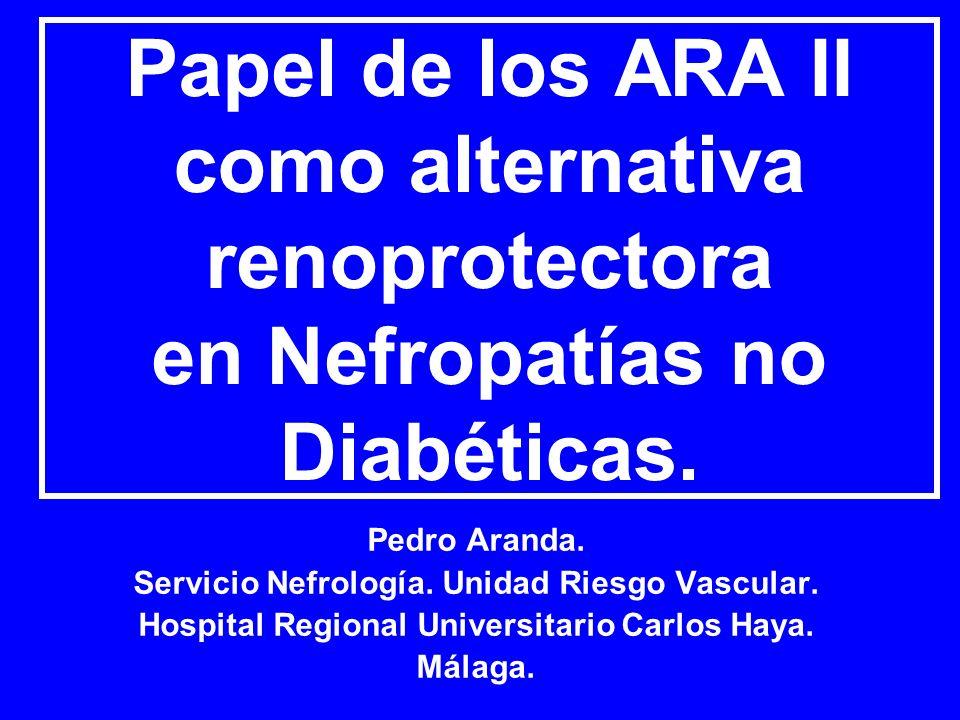 Papel de los ARA II como alternativa renoprotectora en Nefropatías no Diabéticas. Pedro Aranda. Servicio Nefrología. Unidad Riesgo Vascular. Hospital
