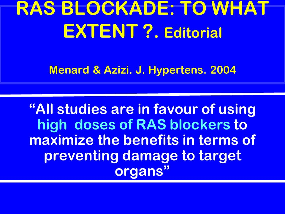 RAS BLOCKADE: TO WHAT EXTENT ?. Editorial Menard & Azizi. J. Hypertens. 2004 All studies are in favour of using high doses of RAS blockers to maximize