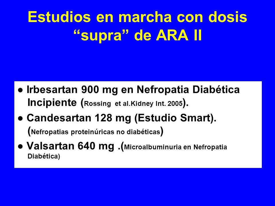 Estudios en marcha con dosis supra de ARA II Irbesartan 900 mg en Nefropatia Diabética Incipiente ( Rossing et al.Kidney Int. 2005 ). Candesartan 128