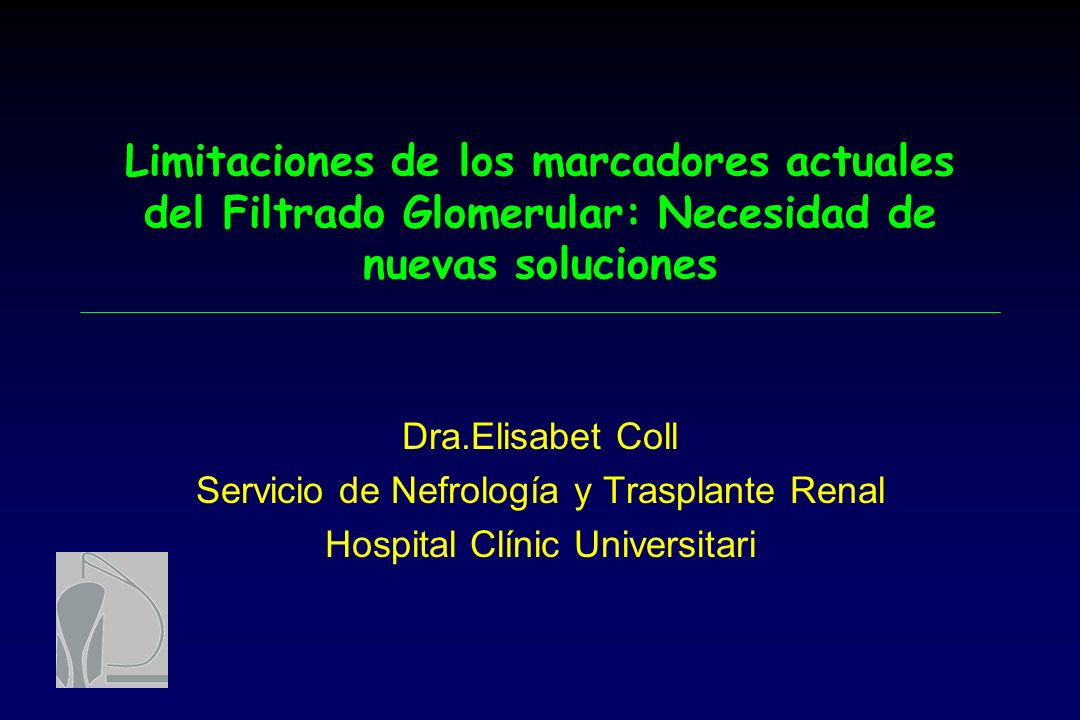 Limitaciones de los marcadores actuales del Filtrado Glomerular: Necesidad de nuevas soluciones Dra.Elisabet Coll Servicio de Nefrología y Trasplante Renal Hospital Clínic Universitari