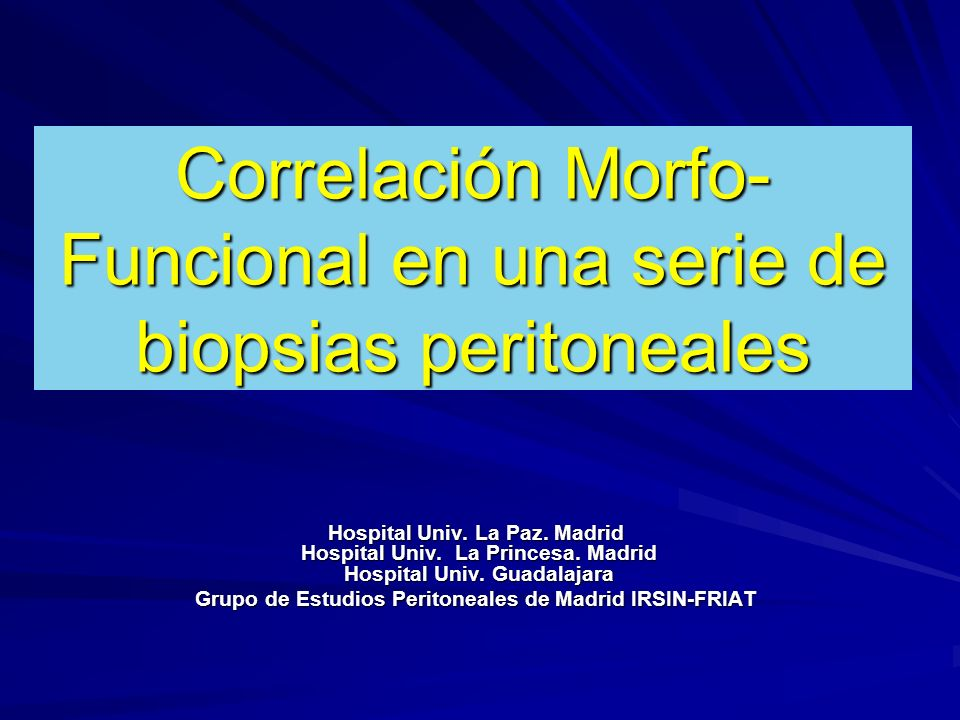 Correlación Morfo- Funcional en una serie de biopsias peritoneales Hospital Univ. La Paz. Madrid Hospital Univ. La Princesa. Madrid Hospital Univ. Gua