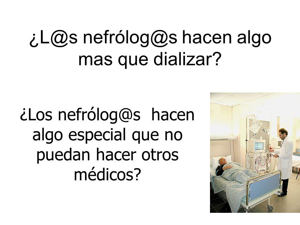 ¿L@s nefrólog@s hacen algo mas que dializar? ¿Los nefrólog@s hacen algo especial que no puedan hacer otros médicos?