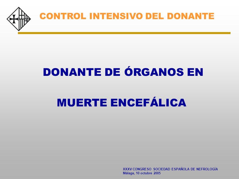 XXXV CONGRESO SOCIEDAD ESPAÑOLA DE NEFROLOGÍA Málaga, 10 octubre 2005 DONANTE DE ÓRGANOS EN MUERTE ENCEFÁLICA CONTROL INTENSIVO DEL DONANTE