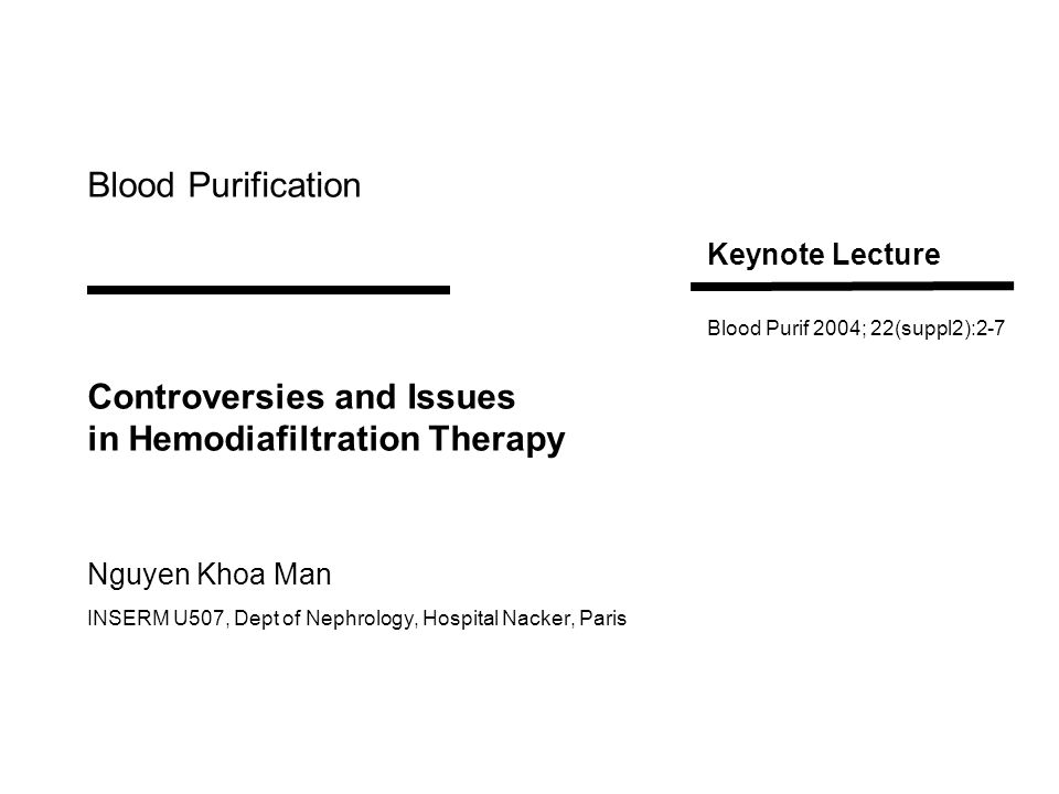 Blood Purification Controversies and Issues in Hemodiafiltration Therapy Nguyen Khoa Man INSERM U507, Dept of Nephrology, Hospital Nacker, Paris Keynote Lecture Blood Purif 2004; 22(suppl2):2-7