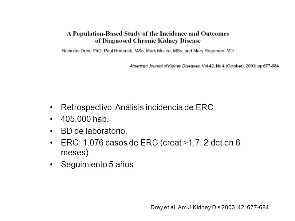 Retrospectivo. Análisis incidencia de ERC. 405.000 hab. BD de laboratorio. ERC: 1.076 casos de ERC (creat >1,7: 2 det en 6 meses). Seguimiento 5 años.