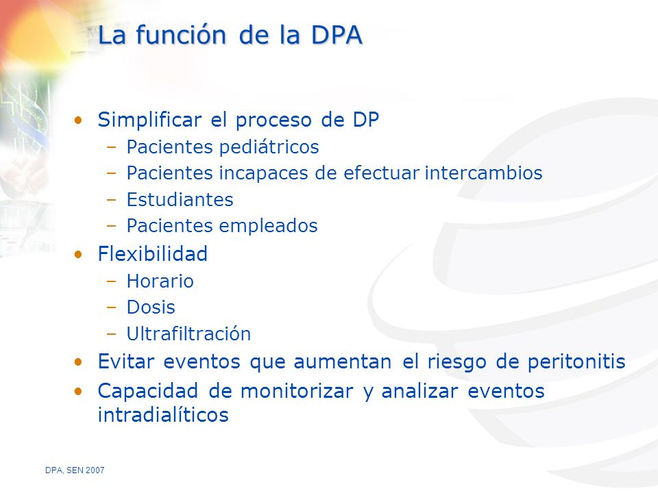 DPA, SEN 2007 La función de la DPA Simplificar el proceso de DP –Pacientes pediátricos –Pacientes incapaces de efectuar intercambios –Estudiantes –Pacientes empleados Flexibilidad –Horario –Dosis –Ultrafiltración Evitar eventos que aumentan el riesgo de peritonitis Capacidad de monitorizar y analizar eventos intradialíticos