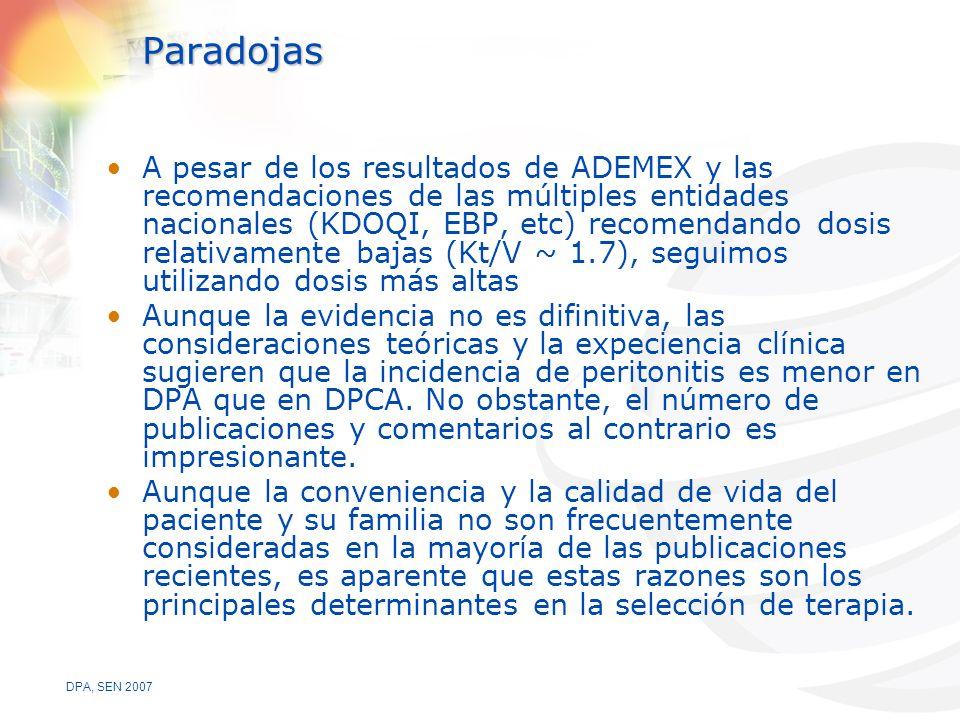 DPA, SEN 2007 Paradojas A pesar de los resultados de ADEMEX y las recomendaciones de las múltiples entidades nacionales (KDOQI, EBP, etc) recomendando dosis relativamente bajas (Kt/V ~ 1.7), seguimos utilizando dosis más altas Aunque la evidencia no es difinitiva, las consideraciones teóricas y la expeciencia clínica sugieren que la incidencia de peritonitis es menor en DPA que en DPCA.