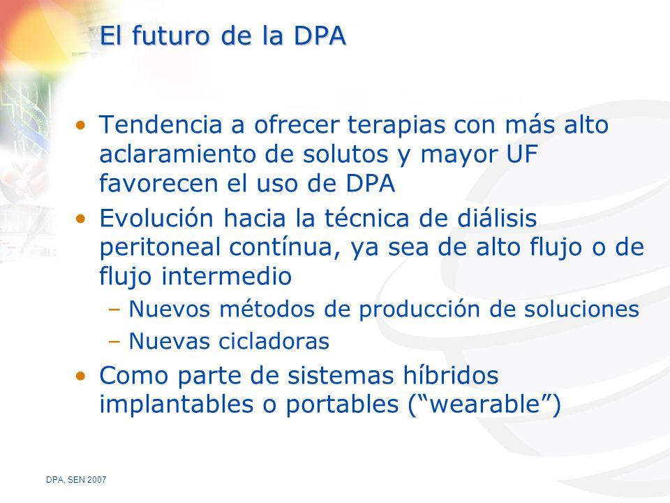 DPA, SEN 2007 El futuro de la DPA Tendencia a ofrecer terapias con más alto aclaramiento de solutos y mayor UF favorecen el uso de DPA Evolución hacia la técnica de diálisis peritoneal contínua, ya sea de alto flujo o de flujo intermedio –Nuevos métodos de producción de soluciones –Nuevas cicladoras Como parte de sistemas híbridos implantables o portables (wearable)