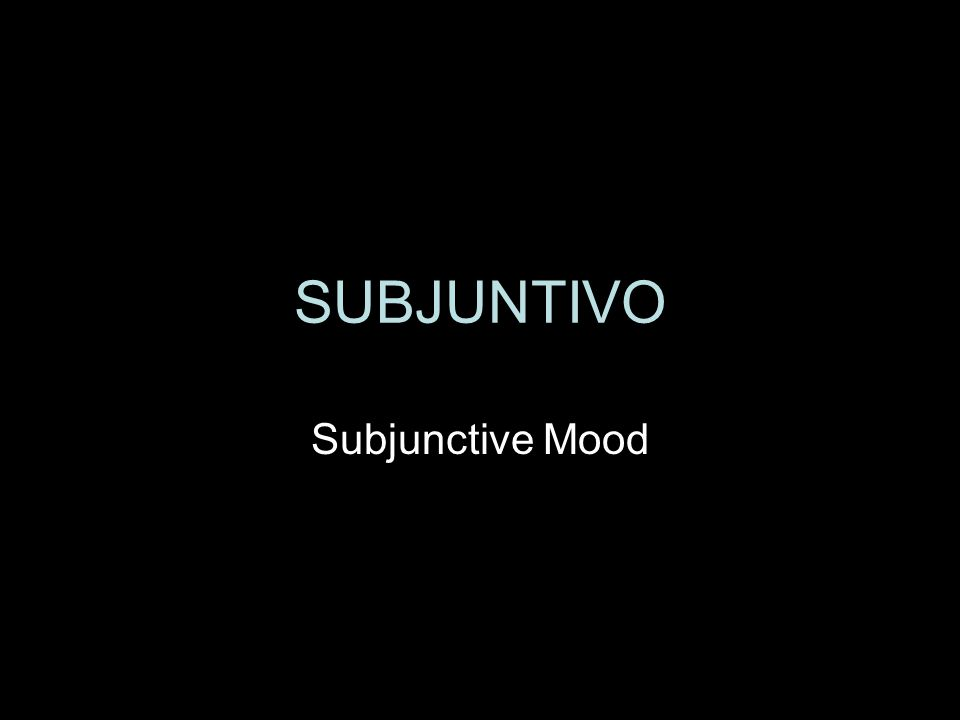 SUBJUNTIVO Subjunctive Mood