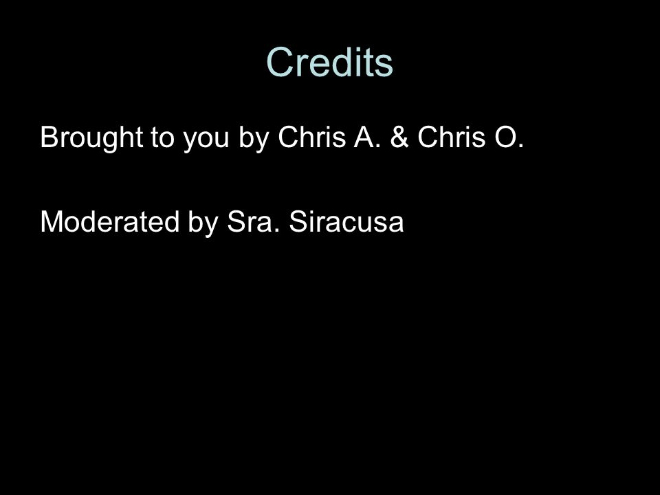 Credits Brought to you by Chris A. & Chris O. Moderated by Sra. Siracusa