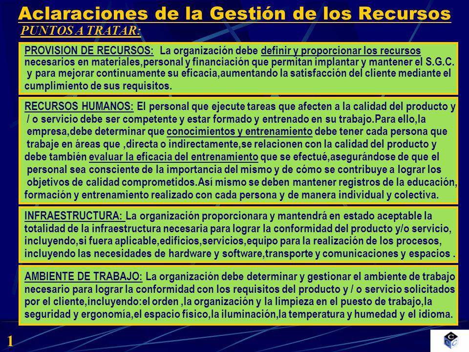 Aclaraciones de la Gestión de los Recursos EXIGENCIAS: 2 PROCEDIMIENTOS: ESTABLECE COMO DEBEN GESTIONARSE LOS RECURSOS MATERIALES,HUMANOS Y FINANCIEROS NECESARIOS PARA DISEÑAR, DESARROLLAR, IMPLANTAR Y MANTENER EL SISTEMA DE GESTION DE LA CALIDAD,TENIENDO MUY PRESENTE LA FORMACION.