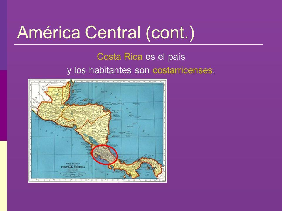 América Central (cont.) Costa Rica es el país y los habitantes son costarricenses.