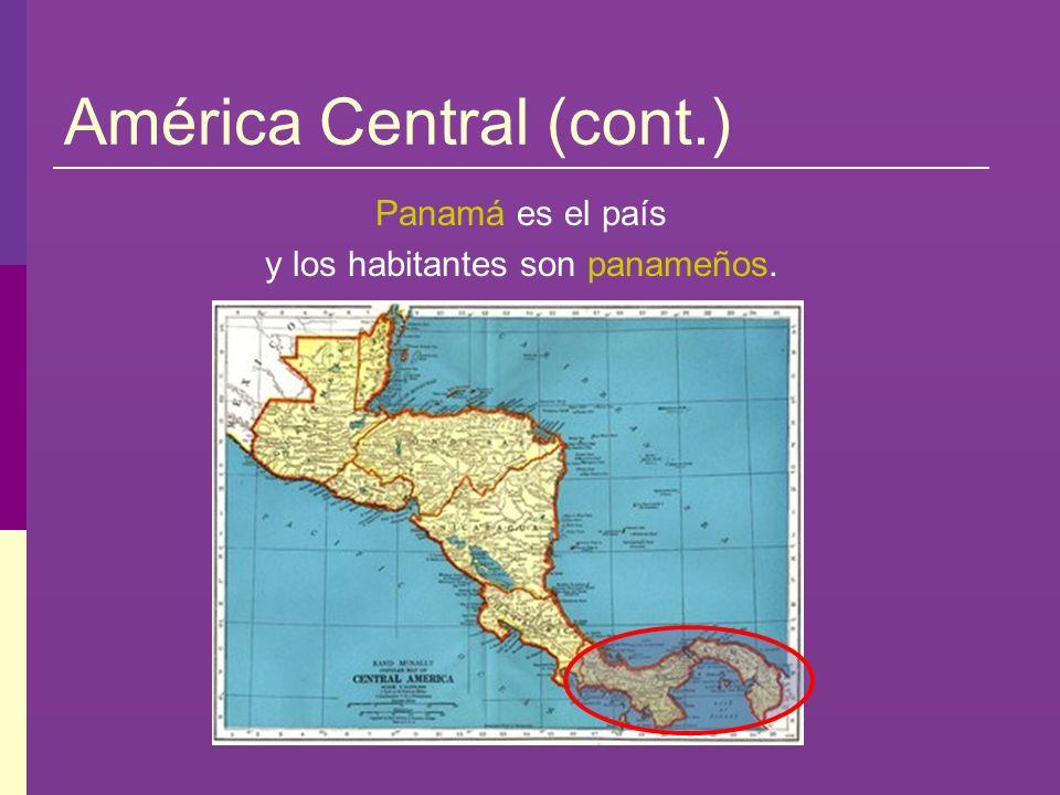 América Central (cont.) Panamá es el país y los habitantes son panameños.