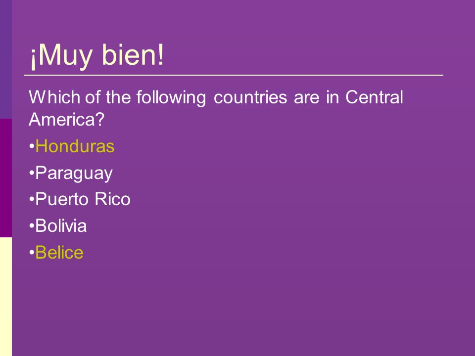 ¡Muy bien! Which of the following countries are in Central America? Honduras Paraguay Puerto Rico Bolivia Belice