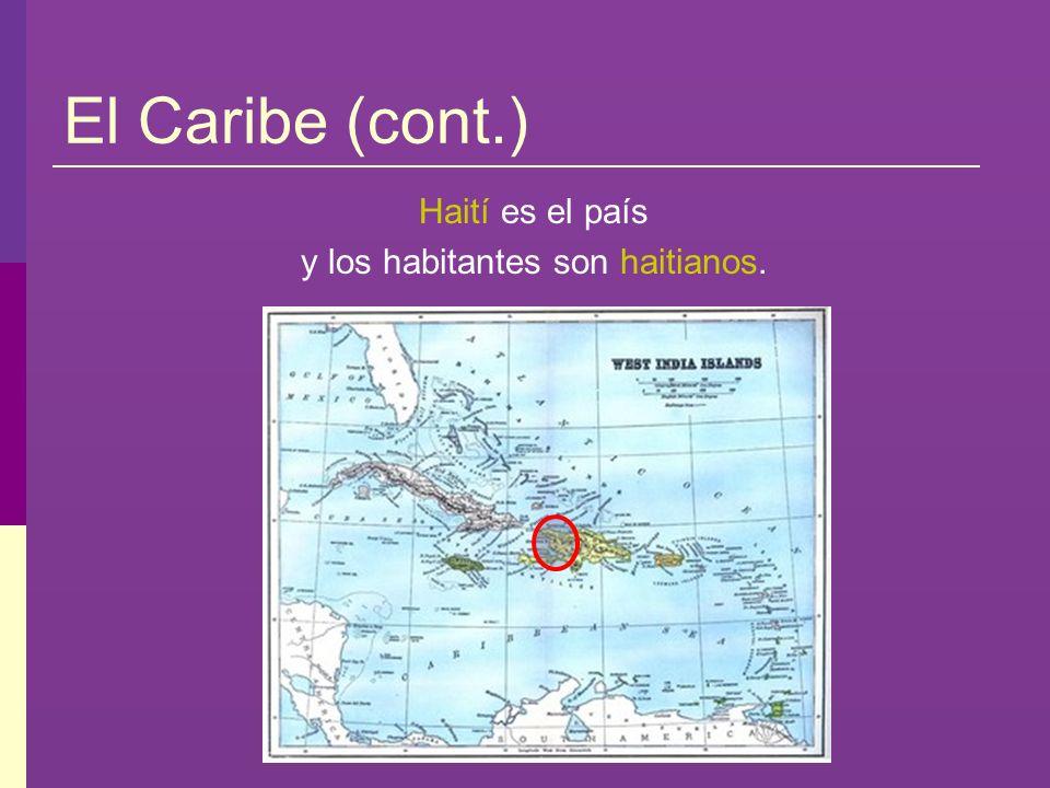 El Caribe (cont.) Haití es el país y los habitantes son haitianos.