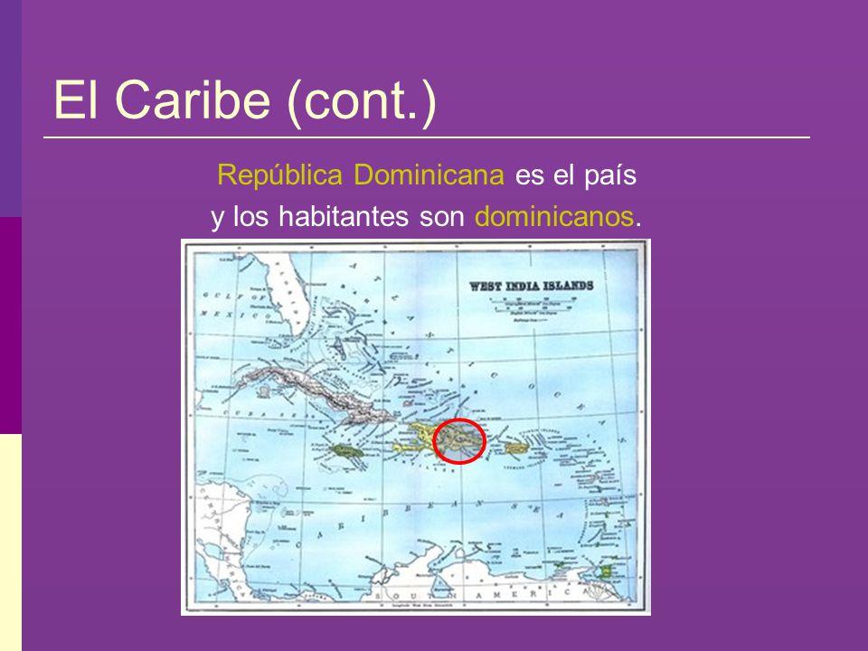 El Caribe (cont.) República Dominicana es el país y los habitantes son dominicanos.