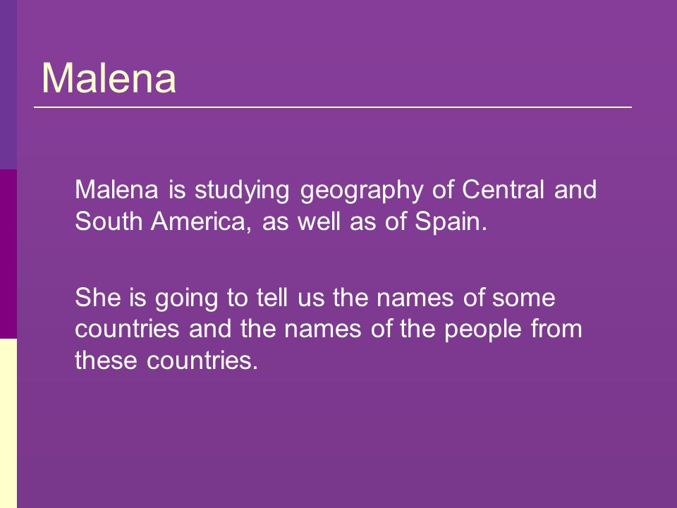 Malena Malena is studying geography of Central and South America, as well as of Spain. She is going to tell us the names of some countries and the nam