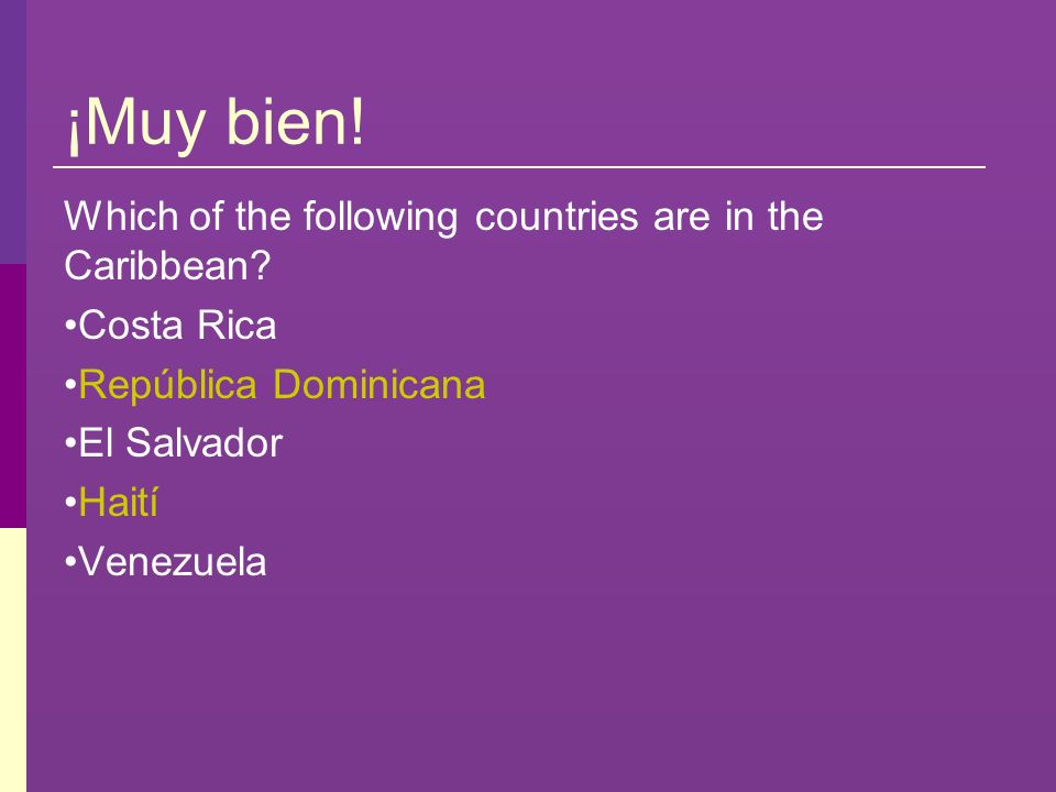 ¡Muy bien! Which of the following countries are in the Caribbean? Costa Rica República Dominicana El Salvador Haití Venezuela