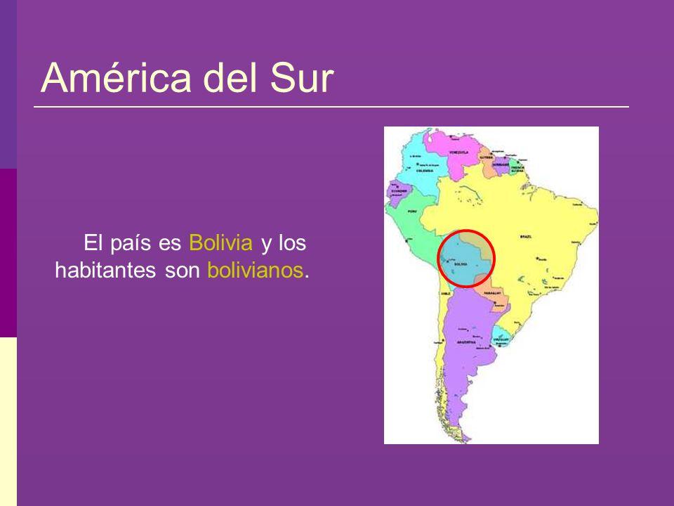 América del Sur El país es Bolivia y los habitantes son bolivianos.