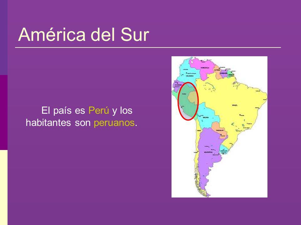 América del Sur El país es Perú y los habitantes son peruanos.