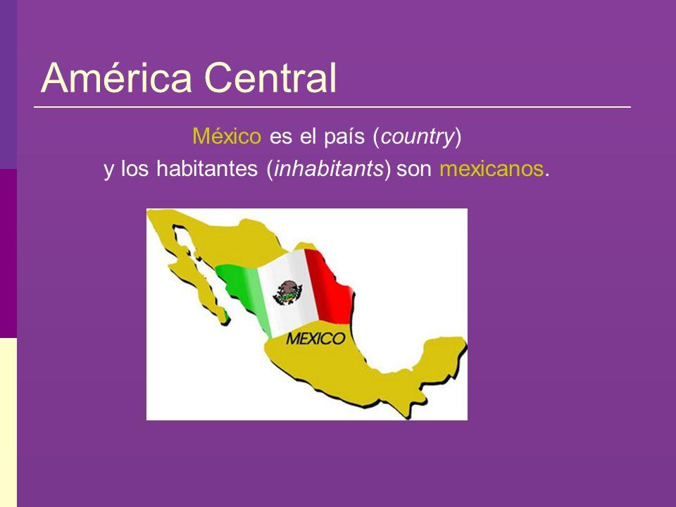 América Central México es el país (country) y los habitantes (inhabitants) son mexicanos.