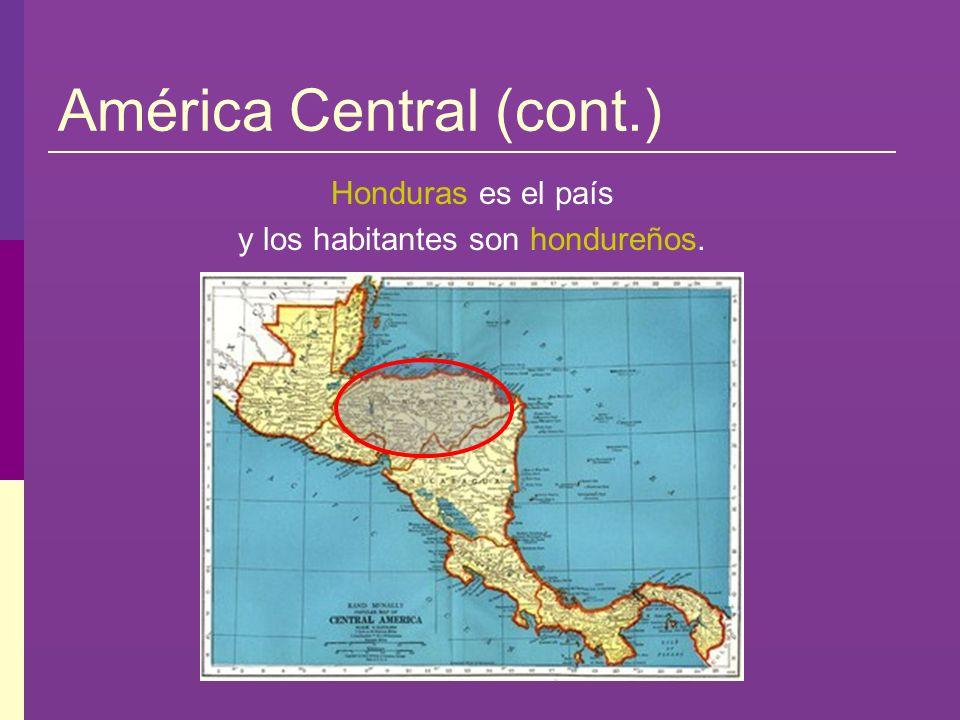 América Central (cont.) Honduras es el país y los habitantes son hondureños.