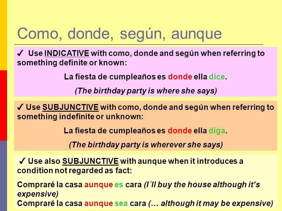 Como, donde, según, aunque Use INDICATIVE with como, donde and según when referring to something definite or known: La fiesta de cumpleaños es donde e