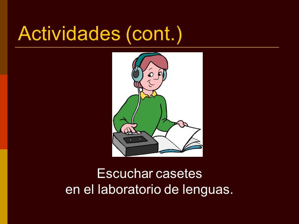 Actividades (cont.) Escuchar casetes en el laboratorio de lenguas.