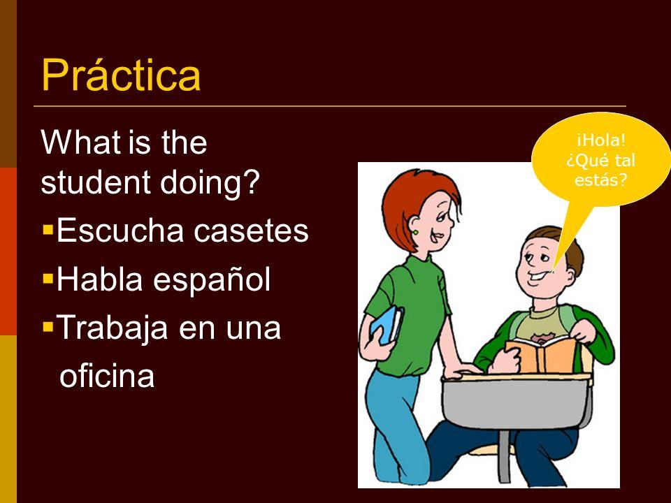 Práctica What is the student doing. Escucha casetes Habla español Trabaja en una oficina ¡Hola.