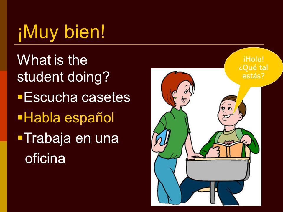¡Muy bien. What is the student doing. Escucha casetes Habla español Trabaja en una oficina ¡Hola.