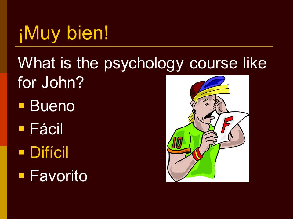 ¡Muy bien! What is the psychology course like for John? Bueno Fácil Difícil Favorito