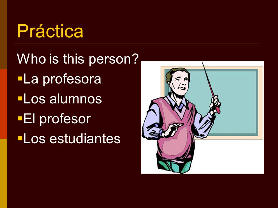 Práctica Who is this person? La profesora Los alumnos El profesor Los estudiantes