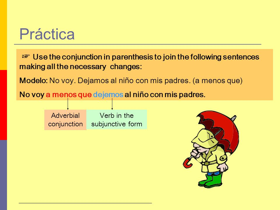 Práctica Use the conjunction in parenthesis to join the following sentences making all the necessary changes: Modelo: No voy. Dejamos al niño con mis