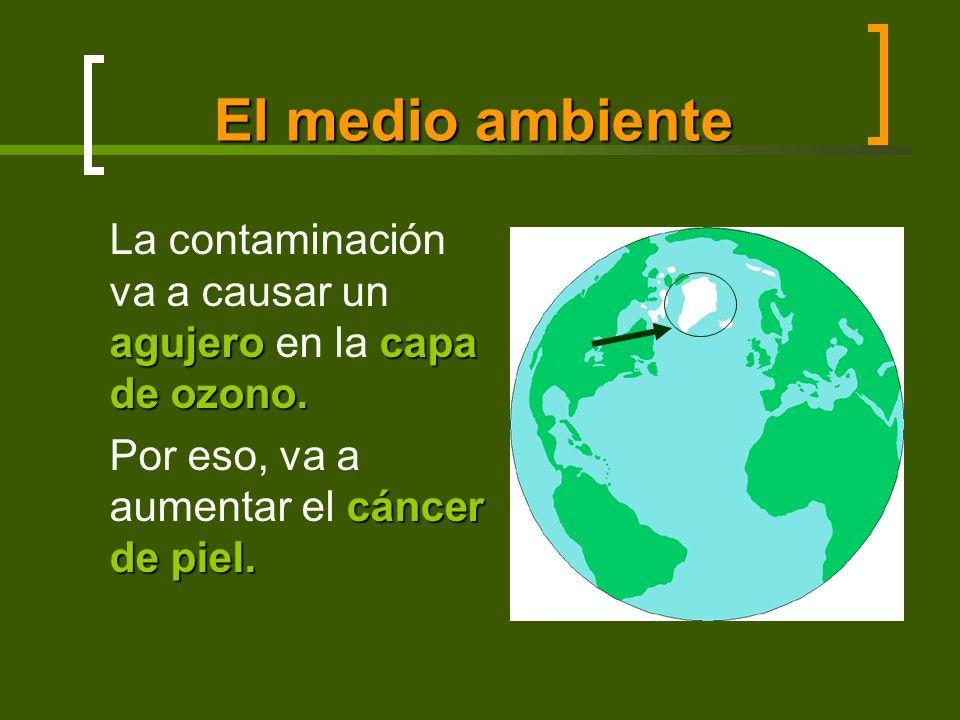 El medio ambiente agujero capa de ozono. La contaminación va a causar un agujero en la capa de ozono. cáncer de piel. Por eso, va a aumentar el cáncer