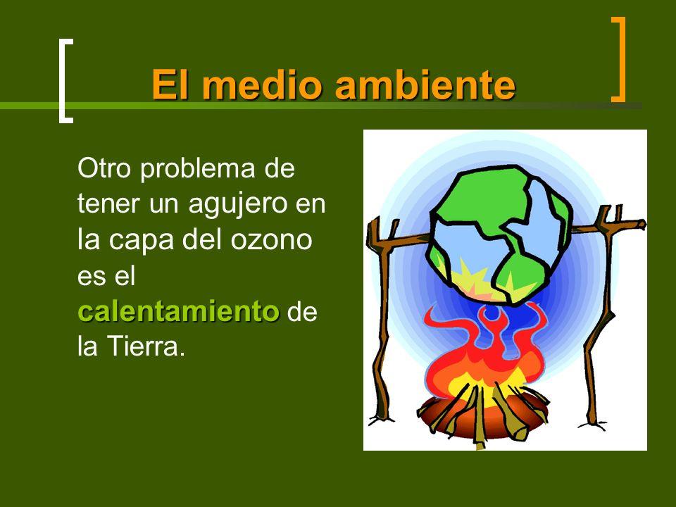 El medio ambiente calentamiento Otro problema de tener un a gujero en la capa del ozono es el calentamiento de la Tierra.