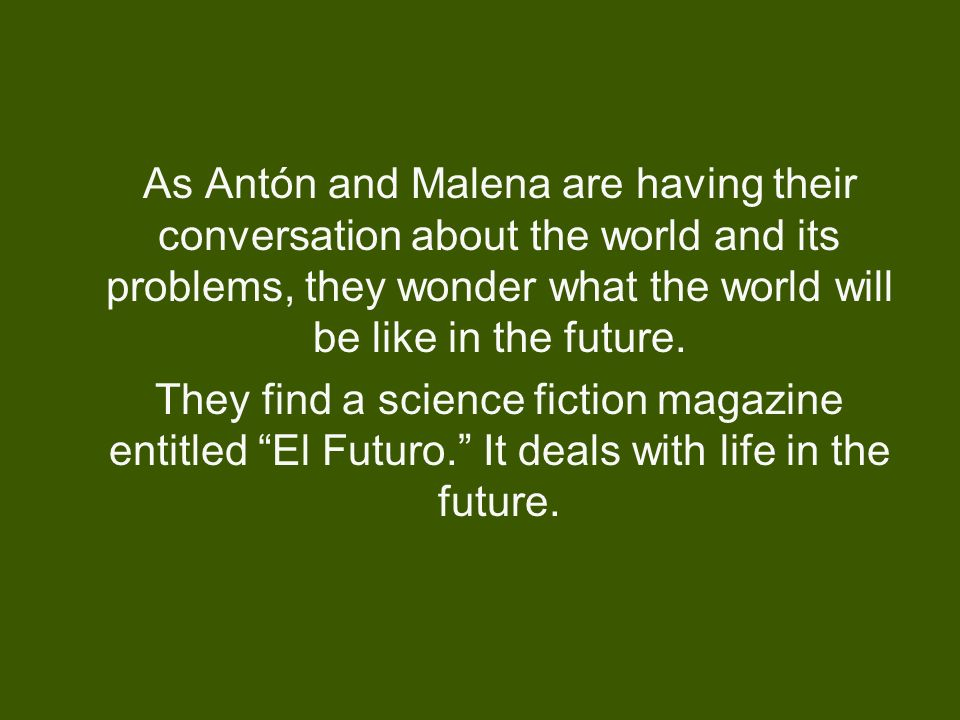 As Antón and Malena are having their conversation about the world and its problems, they wonder what the world will be like in the future. They find a