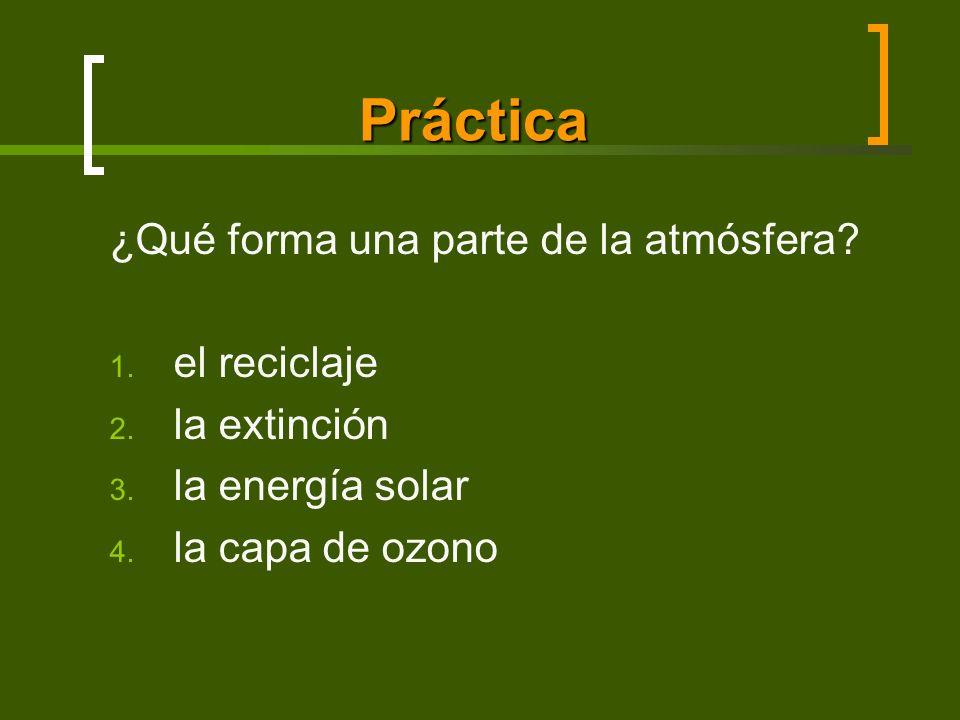 Práctica ¿Qué forma una parte de la atmósfera? 1. el reciclaje 2. la extinción 3. la energía solar 4. la capa de ozono