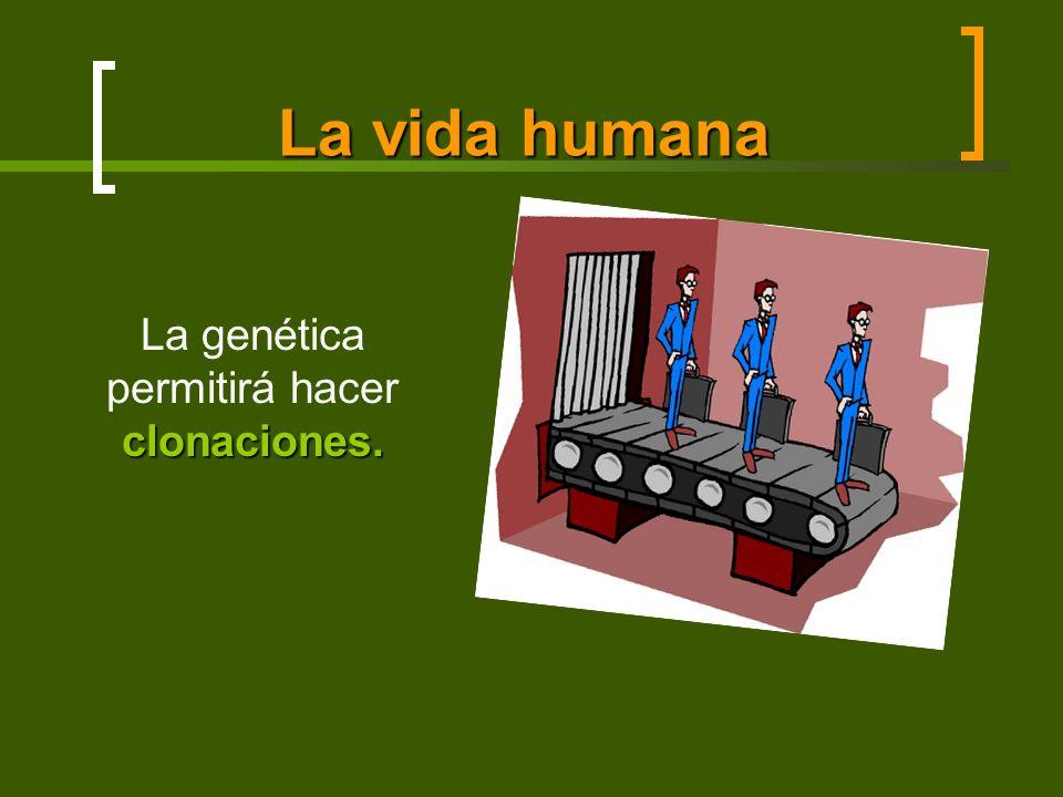 La vida humana clonaciones. La genética permitirá hacer clonaciones.