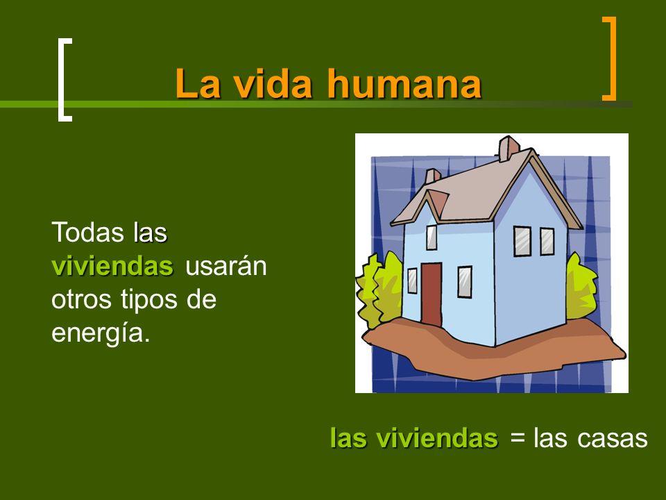 La vida humana las viviendas las viviendas = las casas las viviendas Todas las viviendas usarán otros tipos de energía.