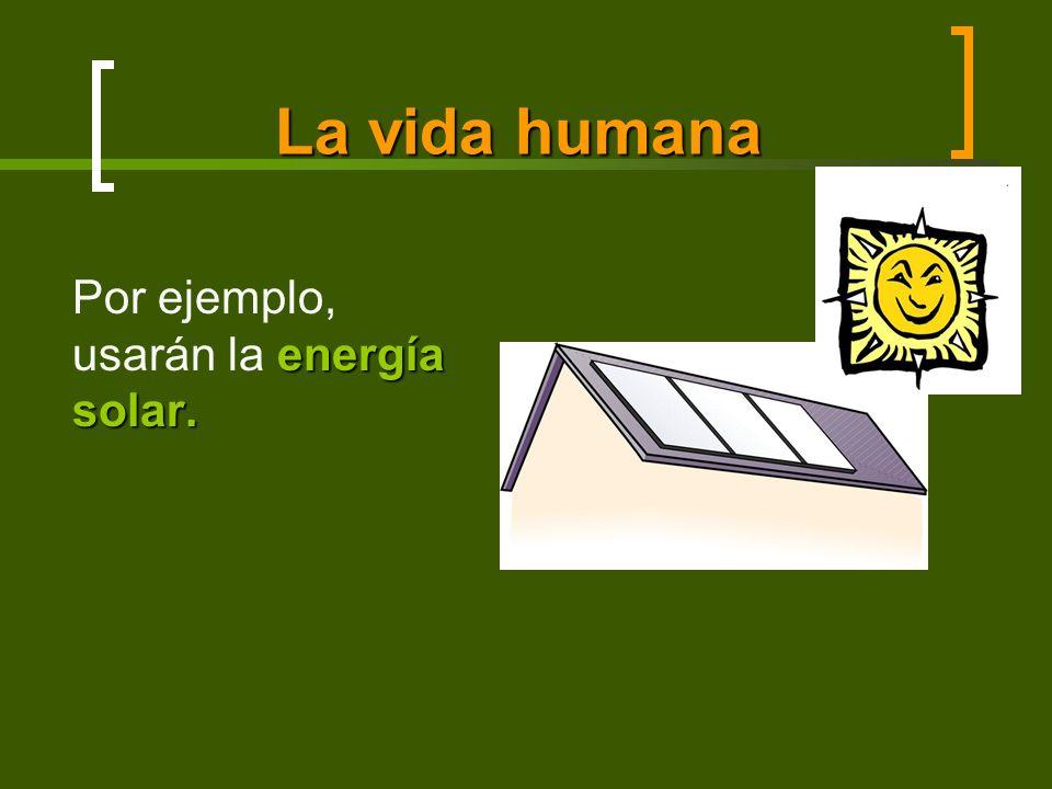 La vida humana energía solar. Por ejemplo, usarán la energía solar.