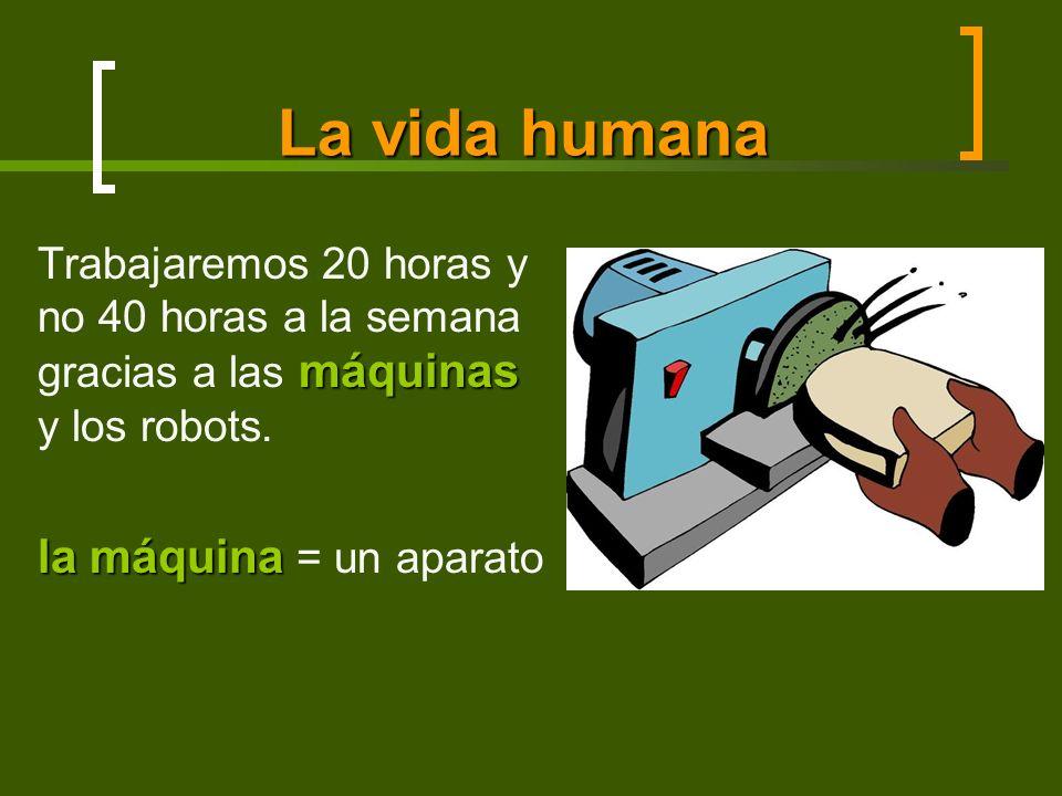 La vida humana máquinas Trabajaremos 20 horas y no 40 horas a la semana gracias a las máquinas y los robots. la máquina la máquina = un aparato
