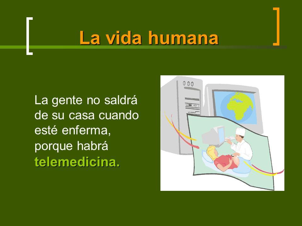 La vida humana telemedicina. La gente no saldrá de su casa cuando esté enferma, porque habrá telemedicina.