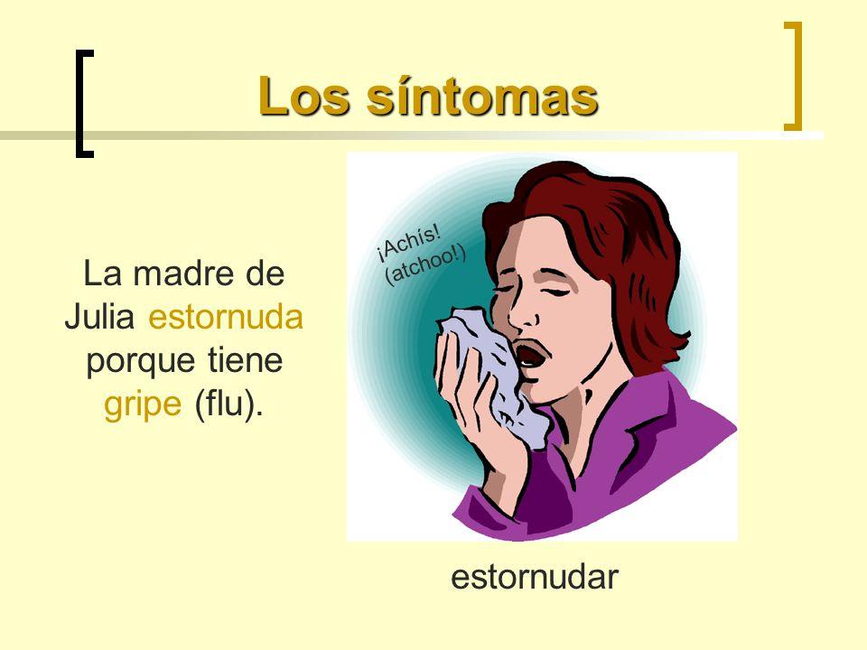 Los síntomas estornudar La madre de Julia estornuda porque tiene gripe (flu). ¡Achís! (atchoo!)