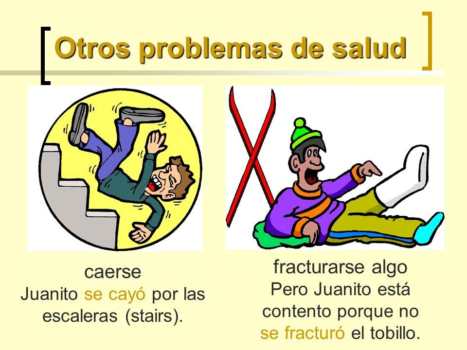 Otros problemas de salud caerse Juanito se cayó por las escaleras (stairs). fracturarse algo Pero Juanito está contento porque no se fracturó el tobil