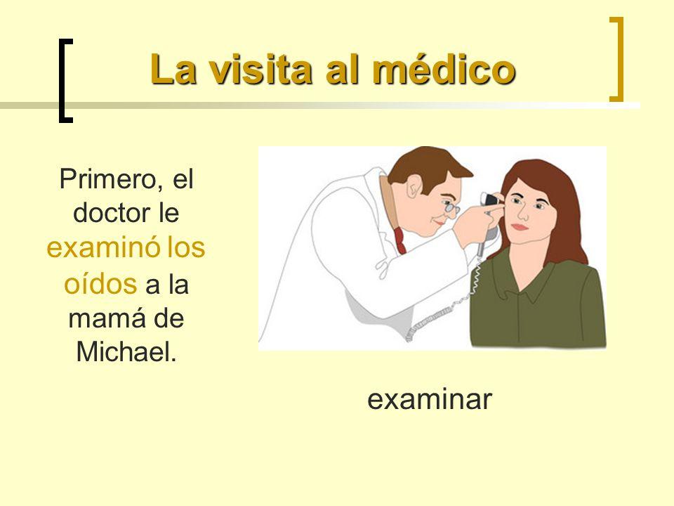 La visita al médico Primero, el doctor le examinó los oídos a la mamá de Michael. examinar