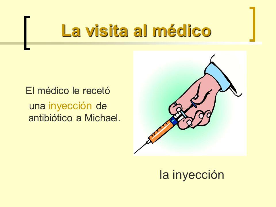 La visita al médico El médico le recetó una inyección de antibiótico a Michael. la inyección