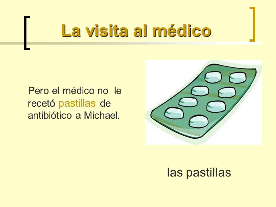 La visita al médico Pero el médico no le recetó pastillas de antibiótico a Michael. las pastillas
